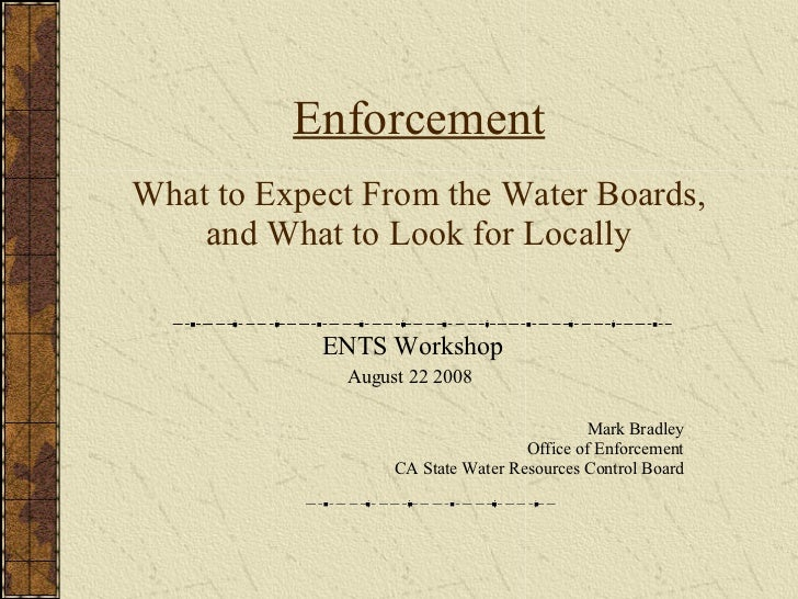 Enforcement What to Expect From the Water Boards, and What to Look for Locally ENTS Workshop August 22 2008  Mark Bradley ...