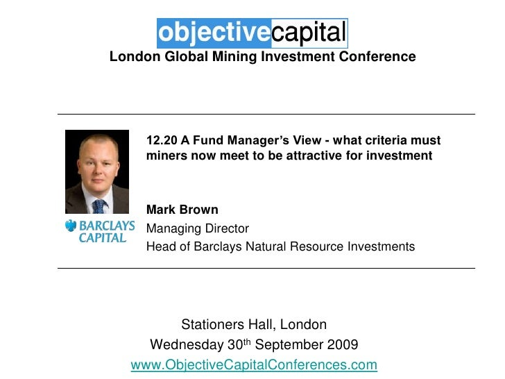 London Global Mining Investment Conference<br />12.20 A Fund Manager's View - what criteria must miners now meet to be att...