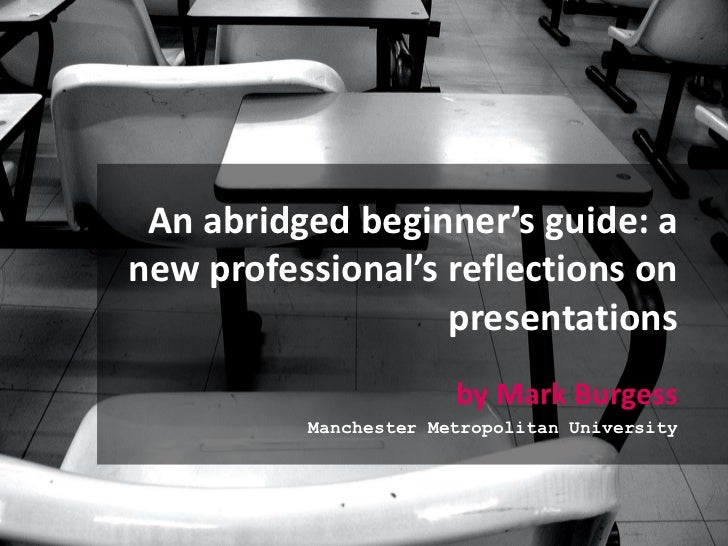 An abridged beginner's guide: a new professional's reflections on presentations<br />by Mark Burgess<br />Manchester Metro...