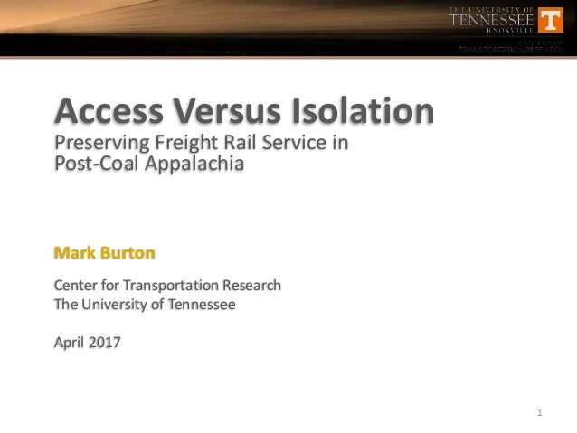 Access Versus Isolation Preserving Freight Rail Service in Post-Coal Appalachia Mark Burton Center for Transportation Rese...
