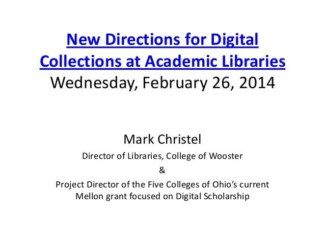 New Directions for Digital Collections at Academic Libraries Wednesday, February 26, 2014 Mark Christel Director of Librar...