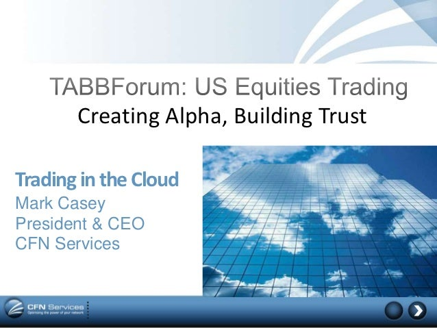 Creating Alpha, Building TrustTrading in the CloudMark CaseyPresident & CEOCFN Services