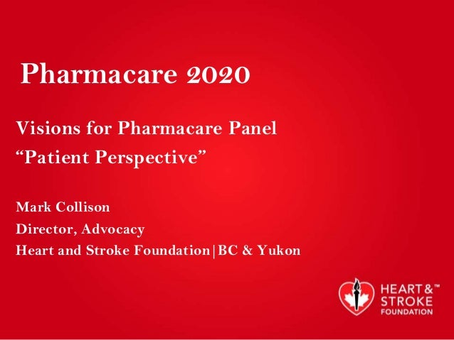 """Pharmacare 2020Visions for Pharmacare Panel""""Patient Perspective""""Mark CollisonDirector, AdvocacyHeart and Stroke Foundation..."""