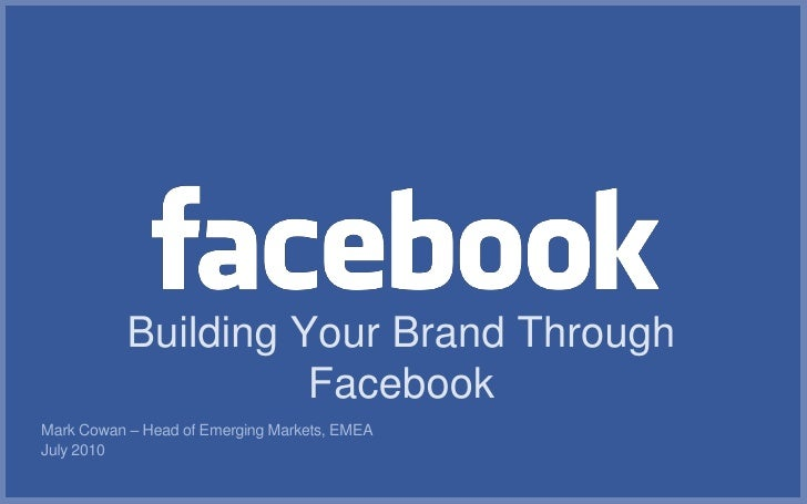 Building Your Brand Through                      Facebook Mark Cowan – Head of Emerging Markets, EMEA July 2010