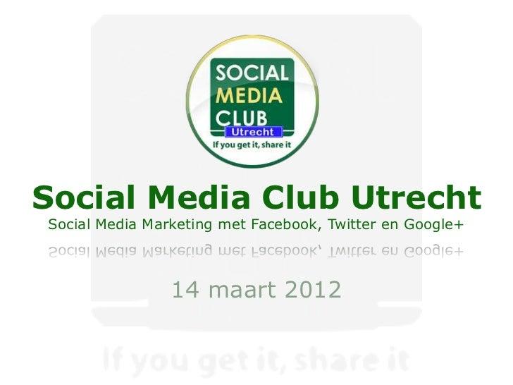 Social Media Club UtrechtSocial Media Marketing met Facebook, Twitter en Google+                14 maart 2012