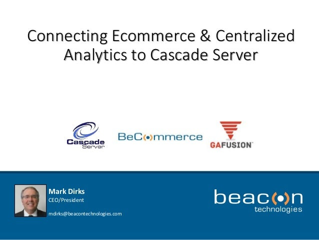 Connecting Ecommerce & Centralized  Analytics to Cascade Server  Mark Dirks  CEO/President  mdirks@beacontechnologies.com