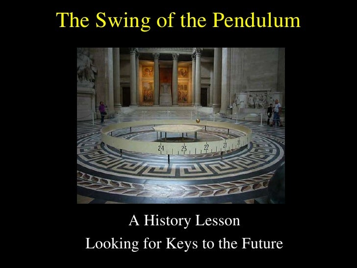 The Swing of the Pendulum<br />A History Lesson<br />Looking for Keys to the Future<br />