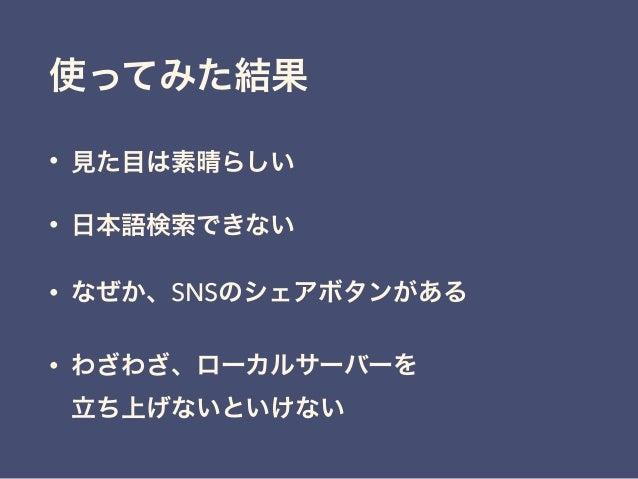 使ってみた結果 • 見た目は素晴らしい • 日本語検索できない • なぜか、SNSのシェアボタンがある • わざわざ、ローカルサーバーを 立ち上げないといけない