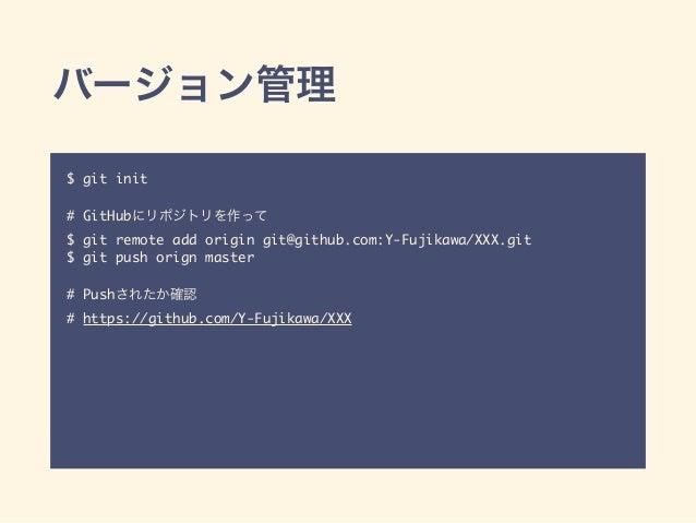 バージョン管理 $ git init # GitHubにリポジトリを作って $ git remote add origin git@github.com:Y-Fujikawa/XXX.git $ git push orign master # ...