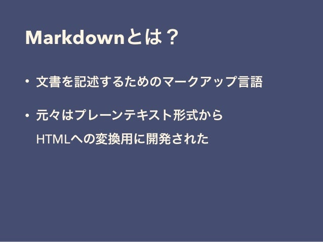 Markdownとは? • 文書を記述するためのマークアップ言語 • 元々はプレーンテキスト形式から HTMLへの変換用に開発された