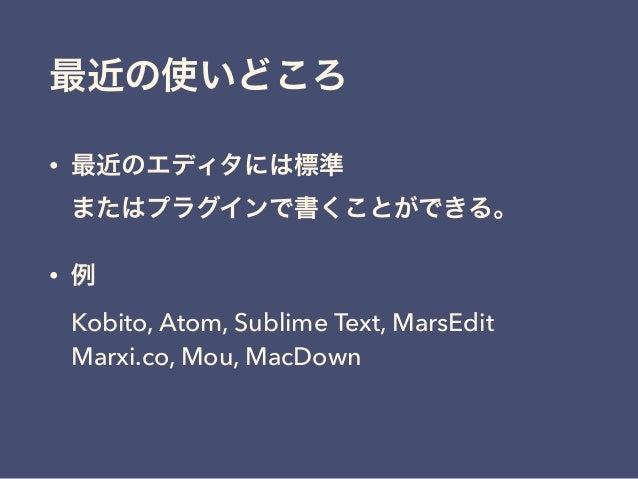 最近の使いどころ • 最近のエディタには標準 またはプラグインで書くことができる。 • 例 Kobito, Atom, Sublime Text, MarsEdit Marxi.co, Mou, MacDown