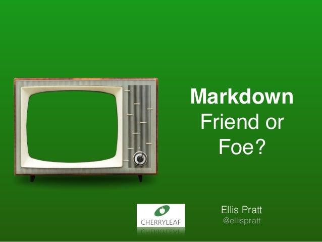 Markdown Friend or Foe? Ellis Pratt @ellispratt