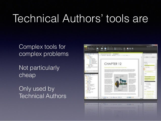 Technical Authors' tools are Complex tools for complex problems Not particularly cheap Only used by Technical Authors