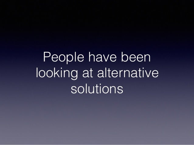 People have been looking at alternative solutions