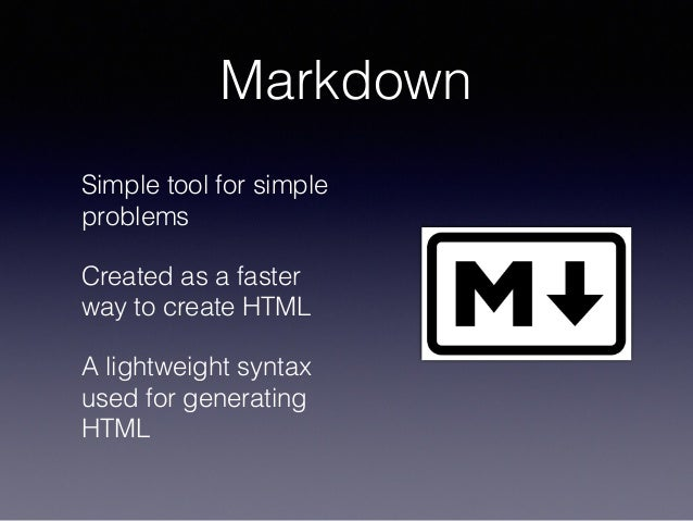 Markdown Simple tool for simple problems Created as a faster way to create HTML A lightweight syntax used for generating H...