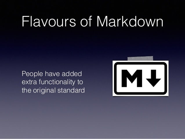 Flavours of Markdown People have added extra functionality to the original standard