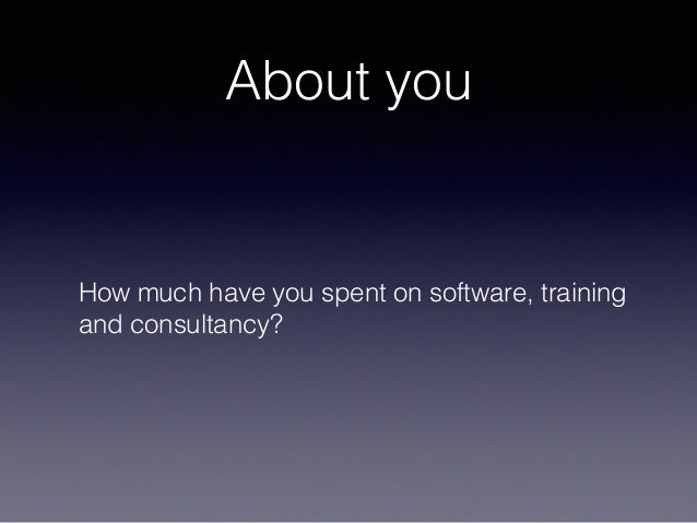 About you How much have you spent on software, training and consultancy?