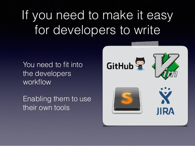 If you need to make it easy for developers to write You need to fit into the developers workflow Enabling them to use their ...