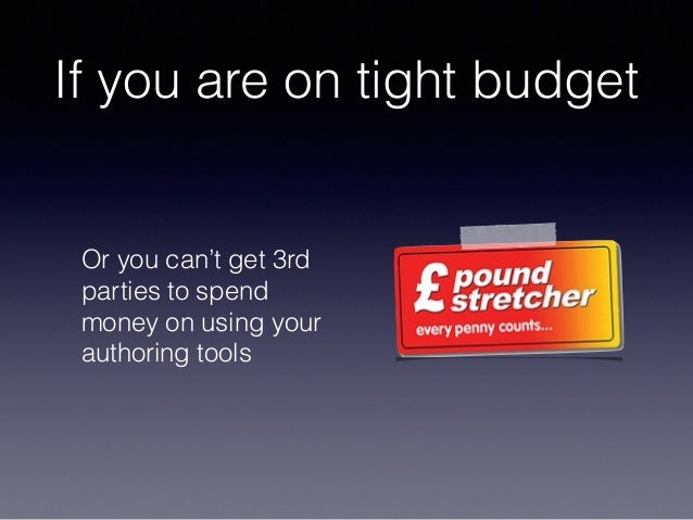 If you are on tight budget Or you can't get 3rd parties to spend money on using your authoring tools