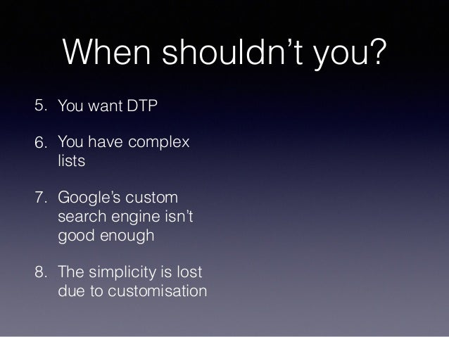 When shouldn't you? 5. You want DTP 6. You have complex lists 7. Google's custom search engine isn't good enough 8. The si...