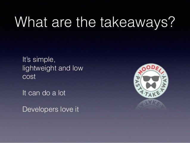 What are the takeaways? It's simple, lightweight and low cost It can do a lot Developers love it