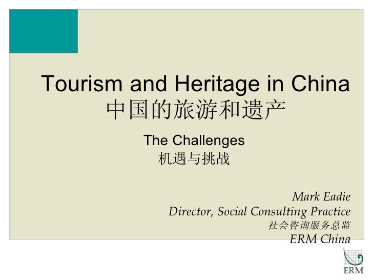 The Challenges 机遇与挑战 Tourism and Heritage in China 中国的旅游和遗产 Mark Eadie Director, Social Consulting Practice 社会咨询服务总监 ERM C...