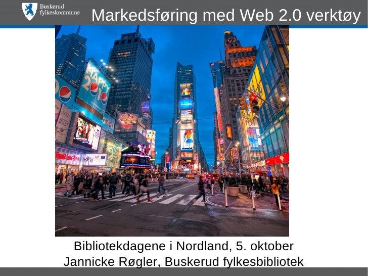 Markedsføring med Web 2.0 verktøy Bibliotekdagene i Nordland, 5. oktoberJannicke Røgler, Buskerud fylkesbibliotek