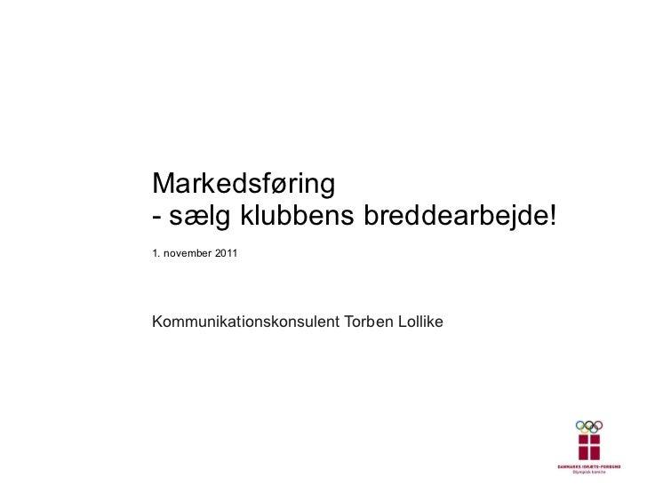 Markedsføring - sælg klubbens breddearbejde! 1. november 2011 Kommunikationskonsulent Torben Lollike