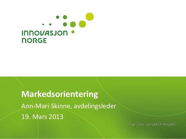 MarkedsorienteringAnn-Mari Skinne, avdelingsleder19. Mars 2013