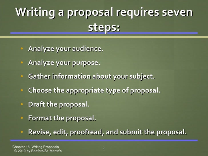 Writing a proposal requires seven steps: <ul><ul><li>Analyze your audience. </li></ul></ul><ul><ul><li>Analyze your purpos...