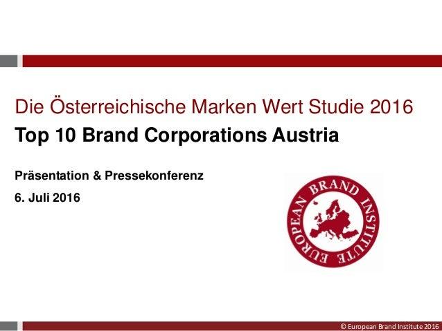 © European Brand Institute 2016 Die Österreichische Marken Wert Studie 2016 Top 10 Brand Corporations Austria Präsentation...