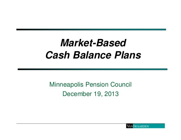 Market-Based  Cash Balance Plans  Minneapolis Pension Council  December 19, 2013