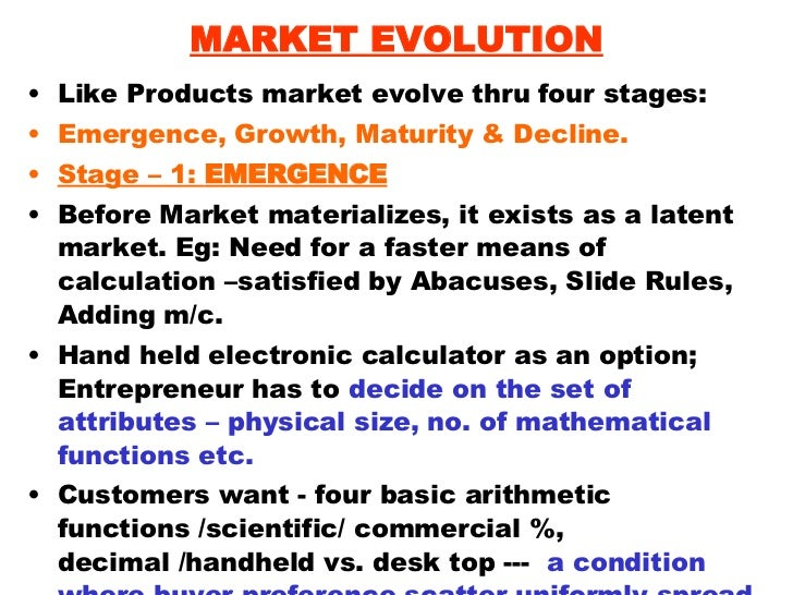 MARKET EVOLUTION <ul><li>Like Products market evolve thru four stages: </li></ul><ul><li>Emergence, Growth, Maturity & Dec...