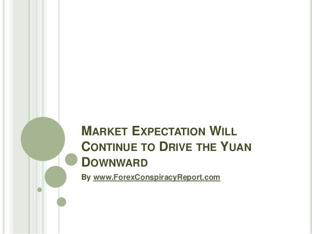 MARKET EXPECTATION WILL CONTINUE TO DRIVE THE YUAN DOWNWARD By www.ForexConspiracyReport.com