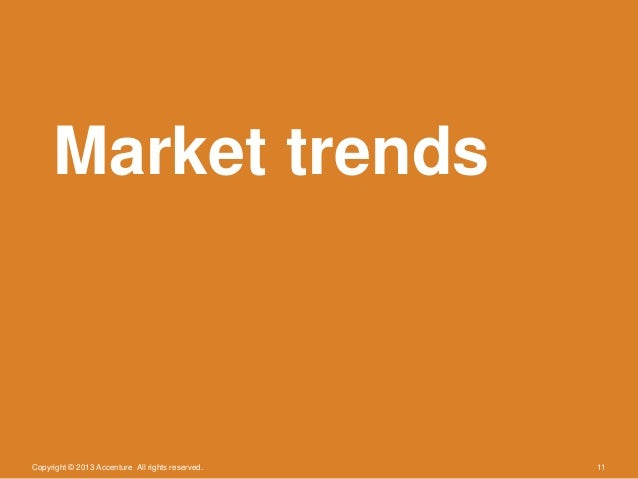 Copyright © 2013 Accenture All rights reserved. 11Market trends