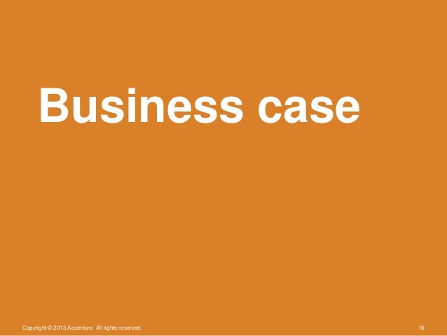 Copyright © 2013 Accenture All rights reserved. 16Business case