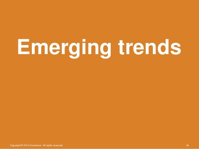 Copyright © 2013 Accenture All rights reserved. 34Emerging trends