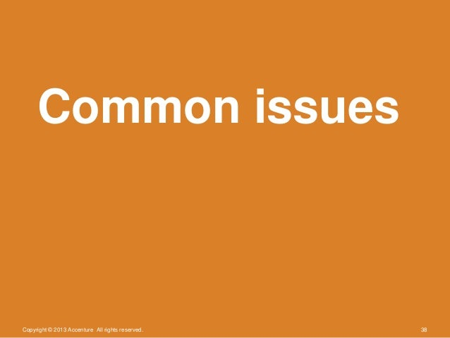 Copyright © 2013 Accenture All rights reserved. 38Common issues