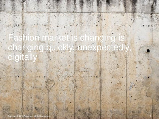 Copyright © 2013 Accenture All rights reserved. 5Fashion market is changing ischanging quickly, unexpectedly,digitally