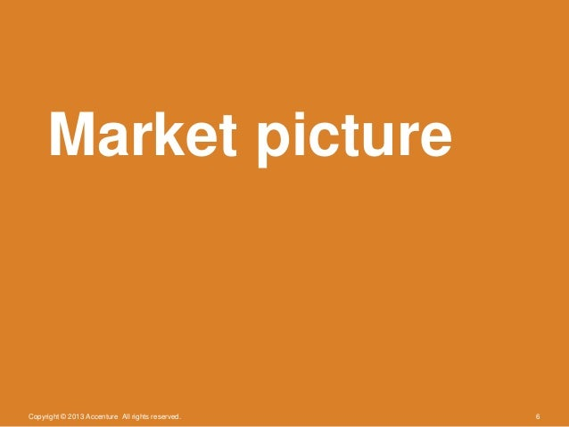 Copyright © 2013 Accenture All rights reserved. 6Market picture
