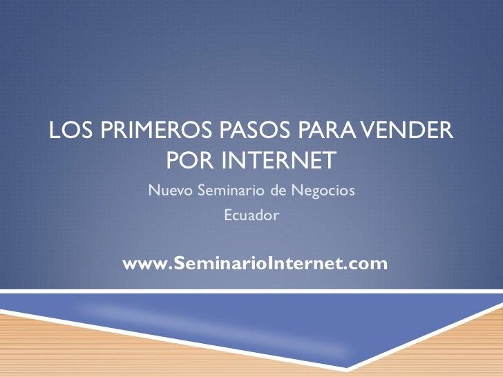 LOS PRIMEROS PASOS PARA VENDER         POR INTERNET       Nuevo Seminario de Negocios                Ecuador     www.Semin...