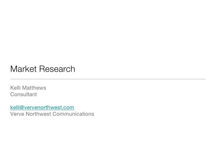 Market Research <ul><li>Kelli Matthews </li></ul><ul><li>Consultant  </li></ul><ul><li>[email_address]   </li></ul><ul><li...