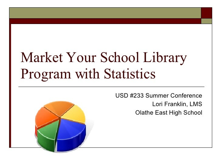 Market Your School Library Program with Statistics USD #233 Summer Conference Lori Franklin, LMS Olathe East High School