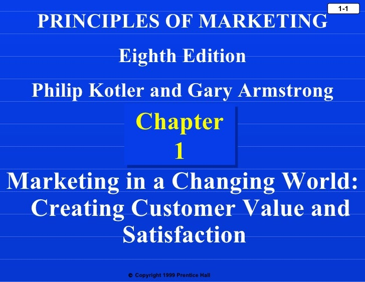 Chapter 1 Marketing in a Changing World:  Creating Customer Value and Satisfaction  PRINCIPLES OF MARKETING Eighth Edition...