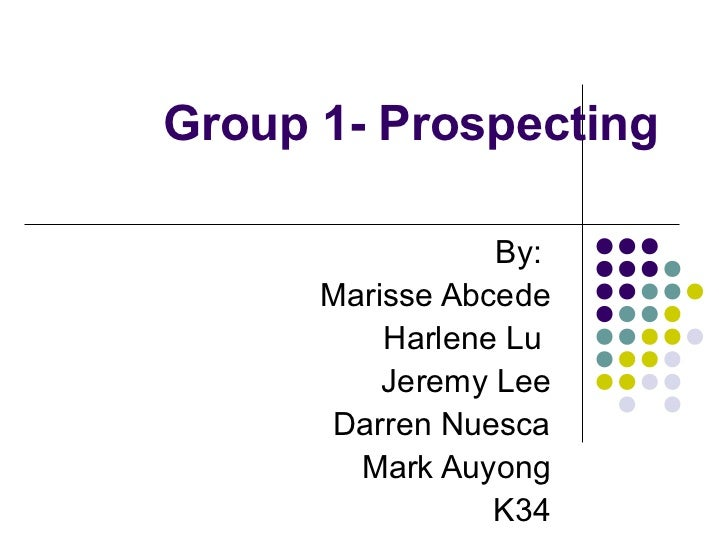 Group 1- Prospecting                 By:      Marisse Abcede          Harlene Lu          Jeremy Lee      Darren Nuesca   ...