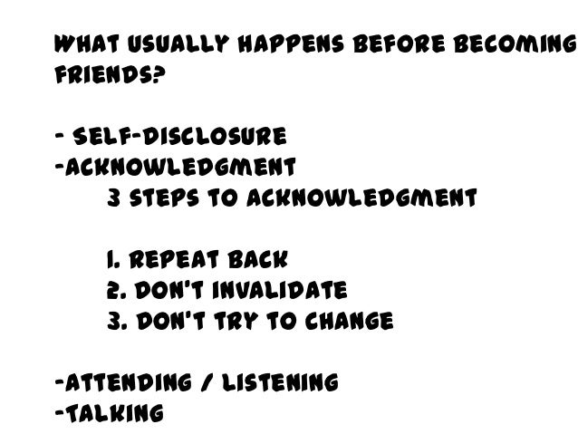 What usually happens before becomingfriends?- Self-disclosure-Acknowledgment    3 steps to acknowledgment    1. Repeat bac...