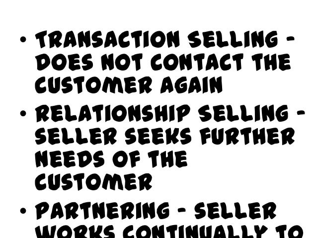 • Transaction Selling –  does not contact the  customer again• Relationship Selling –  seller seeks further  needs of the ...