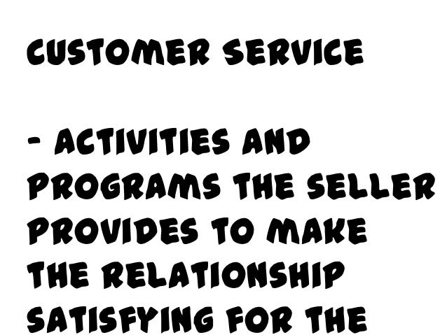 Customer Service- activities andprograms the sellerprovides to makethe relationshipsatisfying for the