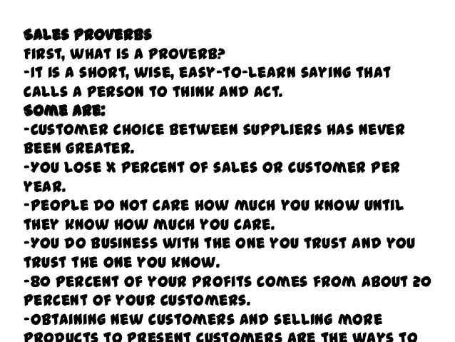 Sales ProverbsFirst, what is a proverb?-It is a short, wise, easy-to-learn saying thatcalls a person to think and act.Some...