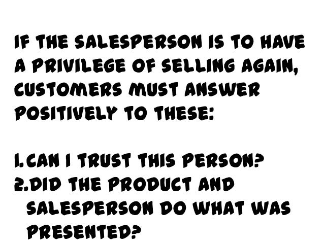 If the salesperson is to havea privilege of selling again,customers must answerpositively to these:1.Can I trust this pers...